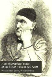 Autobiographical Notes of the Life of William Bell Scott: And Notices of His Artistic and Poetic Circle of Friends, 1830 to 1882, Volume 1
