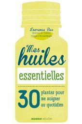 Mes huiles essentielles: 30 plantes pour me soigner au quotidien