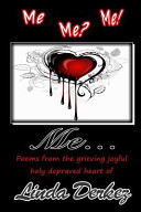 Me Me  Me  Me    Poems from the Grieving Joyful Holy Depraved Heart of Linda Derkez