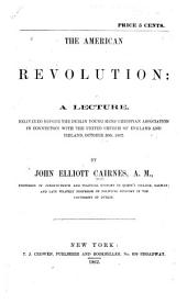 The American Revolution: A Lecture, Delivered Before the Dublin Young Men's Christian Association in Connection with the United Church of England and Ireland, October 30th, 1862