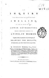 An inquiry into the nature and cause of that swelling, in one or both of the lower extremities, which sometimes happens to lying-in women: together with an examination into the propriety of drawing the breasts, of those who do, and also of those who do not give suck