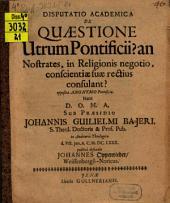 Disputatio academica de quaestione, utrum pontificii? an nostrates, in religionis negotio, conscientiae suae rectius consulant?: opposita anonymo pontificio