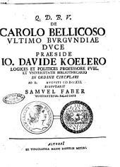 De Carolo bellicoso ultimo Burgundiae duce praeside Io. Davide Koelero ... ad d. [ ] Augusti 1712. disputabit Samuel Faber ...