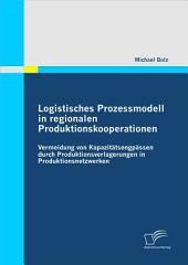 """Logistisches Prozessmodell in regionalen Produktionskooperationen: Vermeidung von Kapazit""""tsengp""""ssen durch Produktionsverlagerungen in Produktionsnetzwerken"""