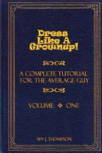 Dress Like A Grownup  A Complete Tutorial for the Average Guy  Volume One Book