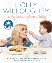 Truly Scrumptious Baby: My complete feeding and weaning plan for 6 months and beyond