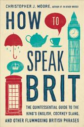 How to Speak Brit: The Quintessential Guide to the King's English, Cockney Slang, and OtherFlummoxing British Phrases