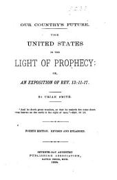 Our Country's Future: The United States in the Light of Prophecy; Or, An Exposition of Rev. 13:11-17