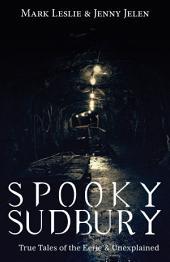 Spooky Sudbury: True Tales of the Eerie & Unexplained