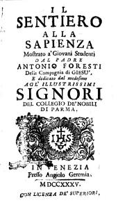 Il sentiero alla sapienza mostrato a' giovani studenti dal padre Antonio Foresti della Compagnia di Giesù, e dedicato dal medesimo agl'illustrissimi signori del collegio de' nobili di Parma