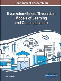 Handbook Of Research On Ecosystem Based Theoretical Models Of Learning And Communication