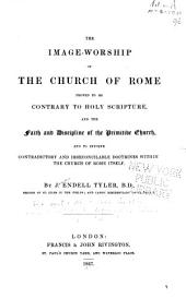 The Image-worship of the Church of Rome Proved to be Contrary to Holy Scripture, and the Faith and Discipline of the Primitive Church: And to Involve Contradictory and Irreconcilable Doctrines Within the Church of Rome Itself