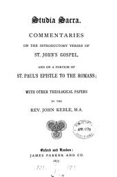 Studia Sacra: Commentaries on the Introductory Verses of St. John's Gospel, and on a Portion of St. Paul's Epistle to the Romans; with Other Theological Papers
