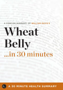 Summary  Wheat Belly    in 30 Minutes   A Concise Summary of Dr  William Davis amp amp   39 s Bestselling Book Book
