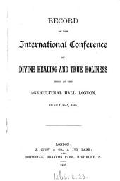 Record of the International conference on divine healing and true holiness held at the Agricultural hall, London ... 1885 [by W.E. Boardman].