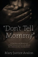 Don t Tell Mommy   a True Story and Memoirs of a Child Tortured and Sexually Abused for 12 Years and Now Seeking Justice PDF