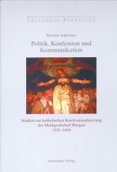 Politik, Konfession und Kommunikation: Studien zur katholischen Konfessionalisierung der Markgrafschaft Burgau 1550-1650