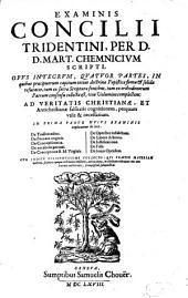 Examinis Concilii Tridentini: Opvs Integrvm, Qvatvor Partes, In quibus praecipuorum capitum totius doctrinae Papisticae firma & solida refutatio, tum ex sacrae Scripturae fontibus, ...