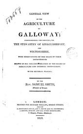 General View of the Agriculture of Galloway; Comprehending Two Counties, Viz. the Stewartry of Kirkcudbright, and Wigtonshire. With Observations on the Means of Their Improvement: Drawn Up for the Consideration of the Board of Agriculture and Internal Improvement. With Several Plates. By the Rev. Samuel Smith, Minister of Borgue