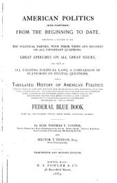 American Politics (non-partisan) from the Beginning to Date: Embodying a History of All the Political Parties, with Their Views and Records on All Important Questions. Great Speeches on All Great Issues, the Text of All Existing Political Laws. Also a Complete Federal Blue Book