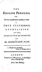 The English Pericles; Or, the Four Qualifications Necessary to Make a True Statesman, Exemplified in the Character and Conduct of Mr Secretary Pitt