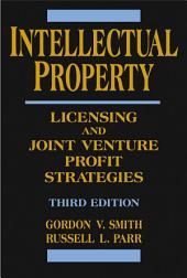Intellectual Property: Licensing and Joint Venture Profit Strategies, Edition 3