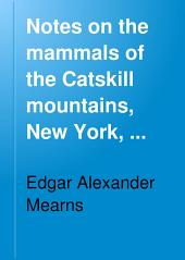 Notes on the Mammals of the Catskill Mountains, New York, with General Remarks on the Fauna and Flora of the Region