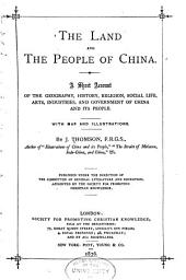 The Land and the People of China: A Short Account of the Geography, History, Religion, Social Life, Art, Industries, and Government of China Ad Its People
