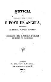 Noticia do estado em que se acha o povo de Angola, desituido de mestres, parochos e egrejas, e considerações a'cerca da necessidade e facilidade de remediar tão grandes males