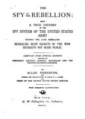 The Spy of the Rebellion: Being a True History of the Spy System of the United States Army During the Late Rebellion. Revealing Many Secrets of the War Hitherto Not Made Public. Comp. from Official Reports Prepared for President Lincoln, General McClellan and the Provost-marshal-general