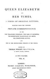 Queen Elizabeth and Her Times: A Series of Original Letters, Selected from the Inedited Private Correspondence of the Lord Treasurer Burghley, the Earl of Leicester, the Secretaries Walsingham and Smith, Sir Christopher Hatton, and Most of the Distinguished Persons of the Period, Volume 2