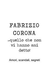 Fabrizio Corona ...quello che non vi hanno mai detto! Amori, scandali, segreti