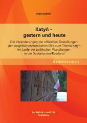Katyń - gestern und heute: Die Veränderungen der offiziellen Einstellungen der sowjetischen/russischen Elite zum Thema Katyń im Laufe der politischen Wandlungen in der Sowjetunion/Russland