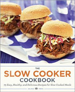 The Slow Cooker Cookbook  75 Easy  Healthy  and Delicious Recipes for Slow Cooked Meals Book