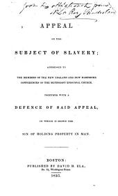 An appeal on the subject of slavery: addressed to the members of the New England and New Hampshire conferences of the Methodist Episcopal Church : Together with a Defence of said Appeal, in which is shown the sin of holding property in man