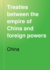 Treaties between the empire of China and foreign powers: together with regulations for the conduct of foreign trade, conventions, agreements, regulations, etc