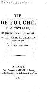 Vie de Fouché, duc d'Otrante, ex-ministre de la police, depuis son entrée à la Convention nationale, jusqu'à sa mort