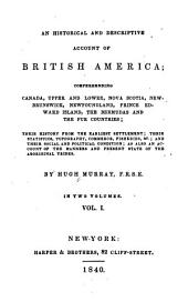An Historical and Descriptive Account of British America: Comprehending Canada, Upper and Lower, Nova Scotia, New Brunswick, Newfoundland, Price Edward Island, the Bermudas and the Fur Countries; Their History from the Earliest Settlement; Their Statistics, Topography, Commerce, Fisheries, &c.; and Their Social and Political Condition; as Also an Account of the Manners and Present State of the Aboriginal Tribes, Volume 1