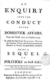 An Enquiry Into the Conduct of Our Domestick Affairs, from the Year 1721, to Christmas 1733: In which the Case of Our National Debts, the Sinking Fund, and All Extraordinary Grants of Money are Particularly Consider'd. Being a Sequel to Politicks on Both Sides..