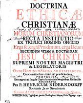 DOCTRINA ETHICAE CHRISTIANAE, SIVE MORUM CHRISTIANONUM RECTA INSTITUTIO EX TRIPLICI HOMINIS OFFICIO, Erga se, erga Proximum, erga Deum, SECUNDUM VITAM & DOCTRINAM JESU CHRISTI, SUPREMI NOSTRI MAGISTRI & LEGISLATORIS OMNI HOMINUM STATUI AD MEDITANDUM, Concionatoribus etiam ad praedicandum PROPOSITA, Et congruis ad singula Capita Symbolicis Imaginibus Aeri incisis