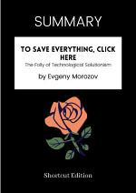 SUMMARY - To Save Everything, Click Here: The Folly Of Technological Solutionism By Evgeny Morozov