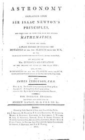 Astronomy Explained Upon Sir Isaac Newton's Principles: And Made Easy to Those who Have Not Studied Mathematics. To which are Added, A Plain Method of Finding the Distances of All the Planets from the Sun, by the Transit of Venus Over the Sun's Disc, in the Year 1761. An Account of Mr. Horrox's Observation of the Transit of Venus in ... 1639 ...
