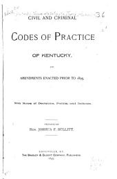 Civil and Criminal Codes of Practice of Kentucky: And Amendments Enacted Prior to 1895, with Notes of Decisions, Forms, and Indexes