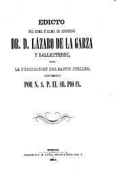 Edicto del exmo, e illmo, sr. Arzobispo dr. D. Lazaro de la Garza y Ballesteros, para la publicacion del Santo Jubileo concedido por N. S. P. El sr. Pio IX.