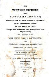 The Township Officer's and Young Clerk's Assistant;: Comprising the Duties of Justices of the Peace, and All Other Township Officers' in the State of Ohio; : Arranged Under Their Different Heads, with Appropriate Forms Adapted to Each; : and a Selection of the Most Useful Forms in Conveyancing: Also Necessary Forms and Instructions for Executors and Administrators