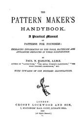 The Pattern Maker's Handybook: A Practical Manual on Patterns for Founders: Embracing Information on the Tools, Materials and Appliances Employed in Their Construction