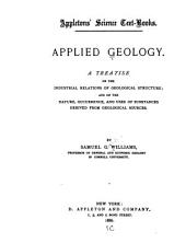 Applied Geology: A Treatise on the Industrial Relations of Geological Structure; and on the Nature, Occurrence, and Uses of Substances Derived from Geological Sources