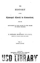 The History of the Episcopal Church in Connecticut: From the settlement of the colony to the death of Bishop Seabury: Volume 1