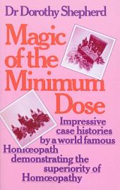 Magic Of The Minimum Dose: Impressive case histories by a world famous Homoeopath demonstrating the superiority of Homoeopathy