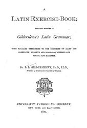 A Latin Exercise-book: Especially Adapted to Gildersleeve's Latin Grammar : with Parallel References to the Grammars of Allen and Greenough, Andrews and Stoddard, Bullions and Morris, and Harkness